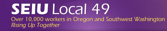 SEIU Local 49 - Over 10,000 workers in Oregon and Southwest Washington